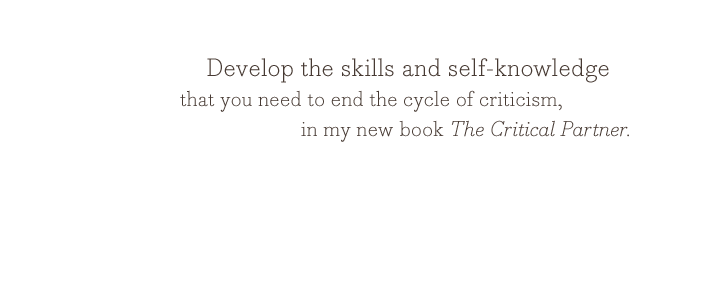 Develop the skills and self-knowledge that you need to end the cycle of criticism, in my new book The Critical Partner.
