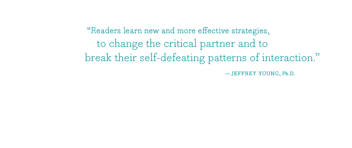 """Readers learn new and more effective strategies, to change the critical partner and to break their self-defeating patterns of interaction."" - JEFFREY YOUNG, Ph.D."