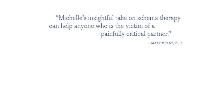 """Michelle's insightful take on schema therapy can help anyone who is the victim of a painfully critical partner."" - MATT McKAY, Ph.D."