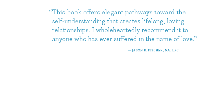 This book offers elegant pathways toward the self-understanding that creates lifelong, loving relationships. I wholeheartedly recommend it to anyone who has ever suffered in the name of love - Jason B. Fischer, MA, LPC