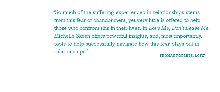 So much of the suffering experienced in relationships stems from this fear of abandonment, yet very little is offered to help those who confront this in their lives. In Love Me, Don't Leave Me, Michelle Skeen offers powerful insights, and, most importantly, tools to help successfully navigate how this fear plays out in relationships. - Thomas Roberts, LCSW