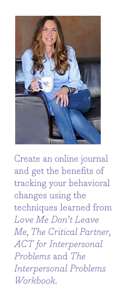 Create an online journal and get the benefits of tracking your behavioral changes using the techniques learned from Love Me Don't Leave Me, The Critical Partner, ACT for Interpersonal Problems, and The Interpersonal Problems Workbook.